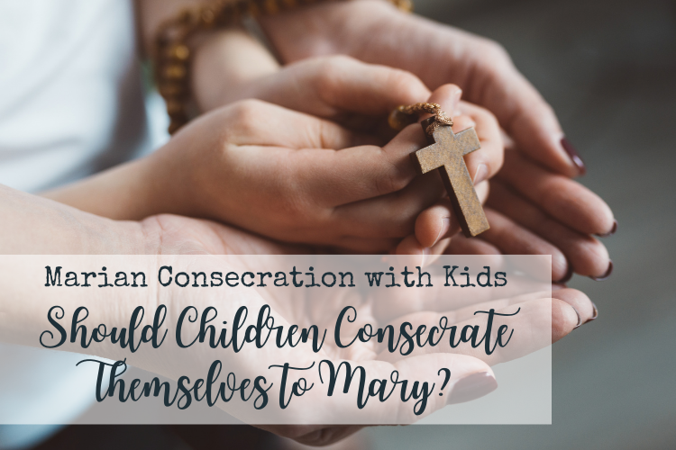 Marian Consecration With Children: Should Children Consecrate Themselves to Mary?