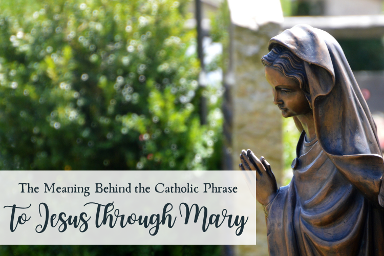 The Meaning Behind the Popular Catholic Phrase to Jesus Through Mary